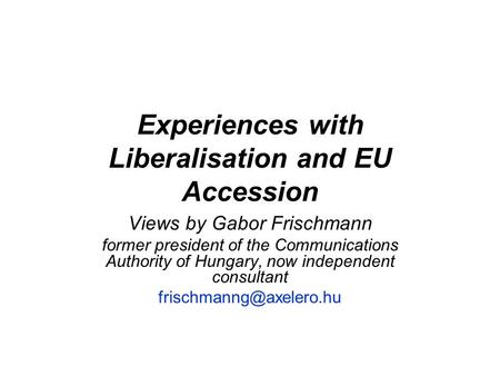 Experiences with Liberalisation and EU Accession Views by Gabor Frischmann former president of the Communications Authority of Hungary, now independent.