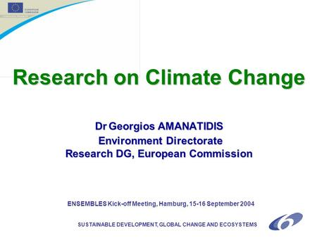 SUSTAINABLE DEVELOPMENT, GLOBAL CHANGE AND ECOSYSTEMS Research on Climate Change DrGeorgios AMANATIDIS Environment Directorate Research DG, European Commission.