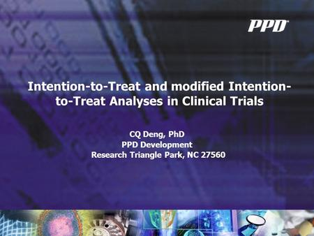 Intention-to-Treat and modified Intention- to-Treat Analyses in Clinical Trials CQ Deng, PhD PPD Development Research Triangle Park, NC 27560.