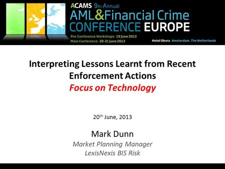 1 Interpreting Lessons Learnt from Recent Enforcement Actions Focus on Technology 20 th June, 2013 Mark Dunn Market Planning Manager LexisNexis BIS Risk.