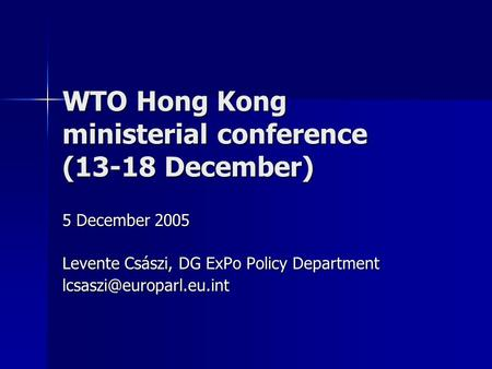 WTO Hong Kong ministerial conference (13-18 December) 5 December 2005 Levente Császi, DG ExPo Policy Department