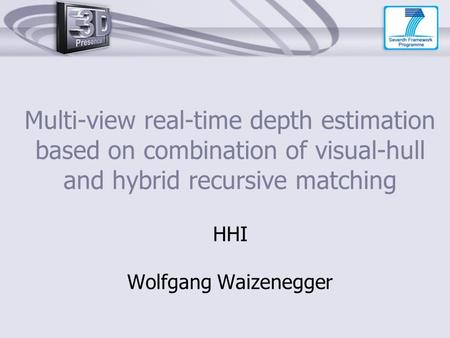 Multi-view real-time depth estimation based on combination of visual-hull and hybrid recursive matching HHI Wolfgang Waizenegger.