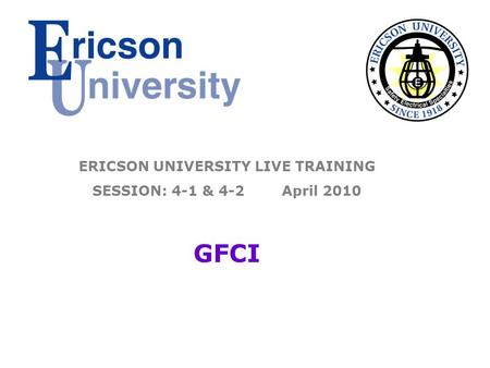 ERICSON UNIVERSITY LIVE TRAINING SESSION: 4-1 & 4-2 April 2010 GFCI.