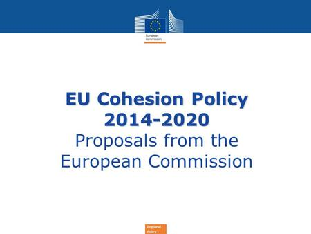 Regional Policy EU Cohesion Policy 2014-2020 EU Cohesion Policy 2014-2020 Proposals from the European Commission.
