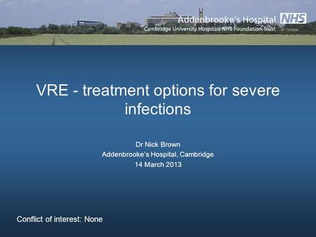 VRE - treatment options for severe infections Dr Nick Brown Addenbrookes Hospital, Cambridge 14 March 2013 Conflict of interest: None.