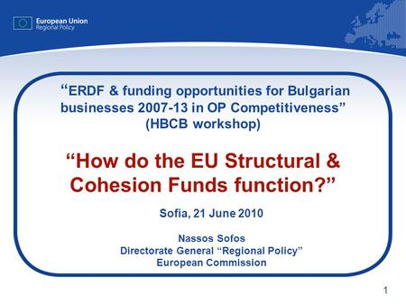 1 ERDF & funding opportunities for Bulgarian businesses 2007-13 in OP Competitiveness (HBCB workshop) How do the EU Structural & Cohesion Funds function?