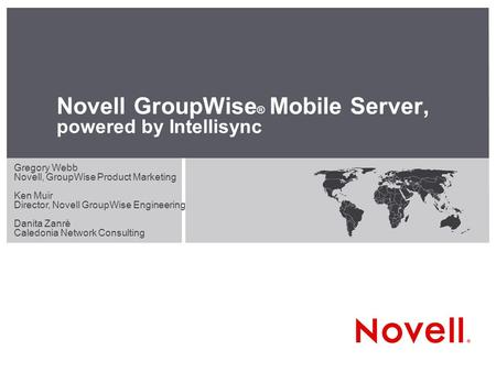 Novell GroupWise ® Mobile Server, powered by Intellisync Gregory Webb Novell, GroupWise Product Marketing Ken Muir Director, Novell GroupWise Engineering.