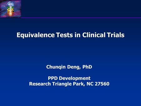 Equivalence Tests in Clinical Trials Chunqin Deng, PhD PPD Development Research Triangle Park, NC 27560.
