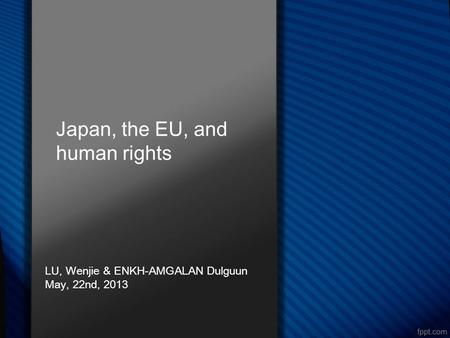 Japan, the EU, and human rights LU, Wenjie & ENKH-AMGALAN Dulguun May, 22nd, 2013.