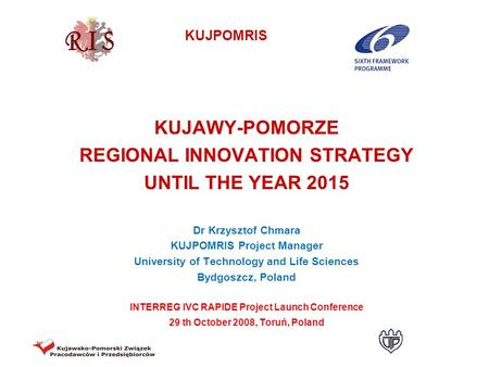 KUJPOMRIS KUJAWY-POMORZE REGIONAL INNOVATION STRATEGY UNTIL THE YEAR 2015 Dr Krzysztof Chmara KUJPOMRIS Project Manager University of Technology and Life.