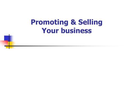 Promoting & Selling Your business. Objectives of the workshop Establish if your business has a Marketing culture Highlight the central role of customers.