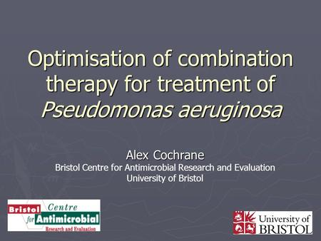 Optimisation of combination therapy for treatment of Pseudomonas aeruginosa Alex Cochrane Bristol Centre for Antimicrobial Research and Evaluation University.