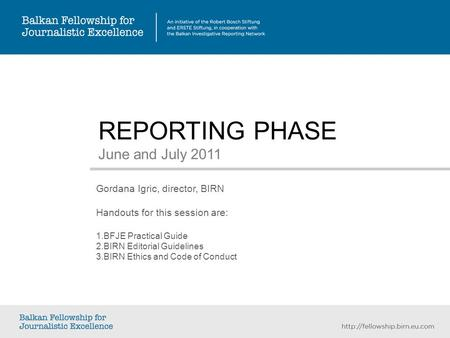 REPORTING PHASE June and July 2011 Gordana Igric, director, BIRN Handouts for this session are: 1. BFJE Practical Guide 2. BIRN Editorial Guidelines 3.