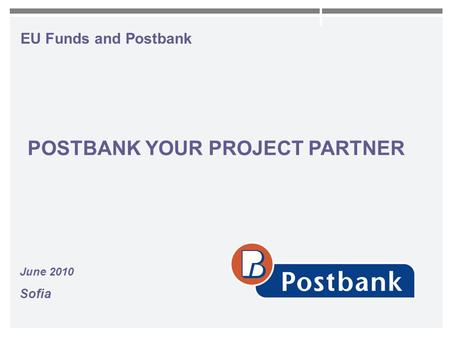 EU Funds and Postbank June 2010 Sofia POSTBANK YOUR PROJECT PARTNER.