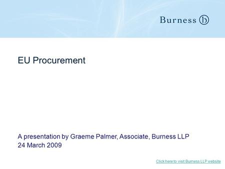 EU Procurement A presentation by Graeme Palmer, Associate, Burness LLP 24 March 2009 Click here to visit Burness LLP website.