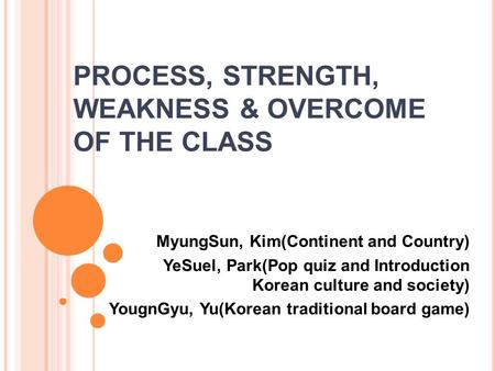PROCESS, STRENGTH, WEAKNESS & OVERCOME OF THE CLASS MyungSun, Kim(Continent and Country) YeSuel, Park(Pop quiz and Introduction Korean culture and society)