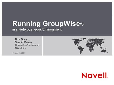 October 16, 2006 Running GroupWise ® in a Heterogeneous Environment Dirk Giles Svetlin Petrov GroupWise Engineering Novell, Inc.