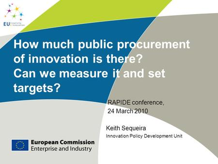 How much public procurement of innovation is there? Can we measure it and set targets? RAPIDE conference, 24 March 2010 Keith Sequeira Innovation Policy.