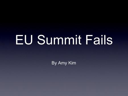 EU Summit Fails By Amy Kim. EU Summit Fails The weekends EU summit meeting in Brussels failed to deliver anything of important.