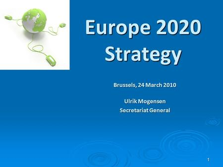 1 Europe 2020 Strategy Brussels, 24 March 2010 Ulrik Mogensen Secretariat General.