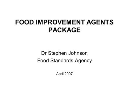 FOOD IMPROVEMENT AGENTS PACKAGE Dr Stephen Johnson Food Standards Agency April 2007.