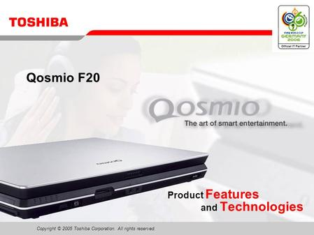 Copyright © 2005 Toshiba Corporation. All rights reserved. Product Features and Technologies Qosmio F20.