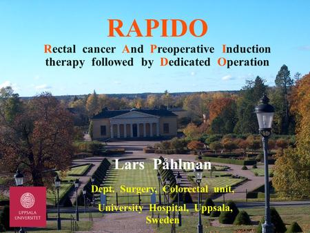 RAPIDO Rectal cancer And Preoperative Induction therapy followed by Dedicated Operation Lars Påhlman Dept. Surgery, Colorectal unit, University Hospital,