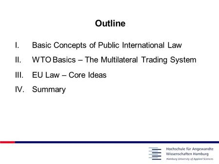 Outline I.Basic Concepts of Public International Law II.WTO Basics – The Multilateral Trading System III.EU Law – Core Ideas IV.Summary.