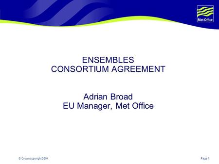Page 1© Crown copyright 2004 ENSEMBLES CONSORTIUM AGREEMENT Adrian Broad EU Manager, Met Office.