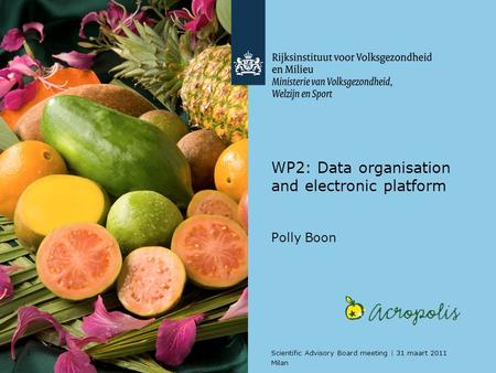 1Scientific Advisory Board meeting | 31 maart 2011 Milan WP2: Data organisation and electronic platform Polly Boon.