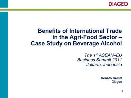 Benefits of International Trade in the Agri-Food Sector – Case Study on Beverage Alcohol The 1 st ASEAN–EU Business Summit 2011 Jakarta, Indonesia Renato.
