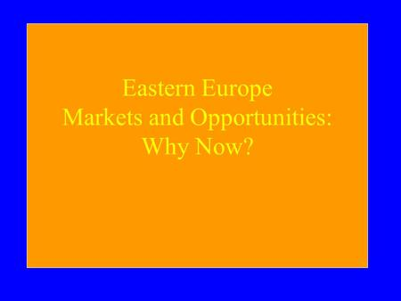 Eastern Europe Markets and Opportunities: Why Now?