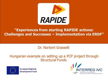 Dr. Norbert Grasselli Hungarian example on setting up a PCP project through Structural Funds Experiences from starting RAPIDE actions: Challenges and Successes.