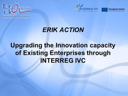 ERIK ACTION Upgrading the Innovation capacity of Existing Enterprises through INTERREG IVC.