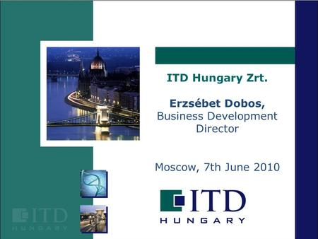 ITD Hungary Zrt. Erzsébet Dobos, Business Development Director Moscow, 7th June 2010.