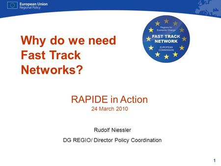 1 Why do we need Fast Track Networks? Rudolf Niessler DG REGIO/ Director Policy Coordination RAPIDE in Action 24 March 2010.