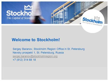 Welcome to Stockholm! Sergey Baranov, Stockholm Region Office in St. Petersburg Nevsky prospekt 1, St. Petersburg, Russia