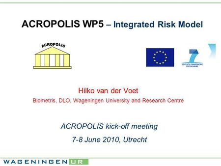 ACROPOLIS WP5 – Integrated Risk Model Hilko van der Voet Biometris, DLO, Wageningen University and Research Centre ACROPOLIS kick-off meeting 7-8 June.