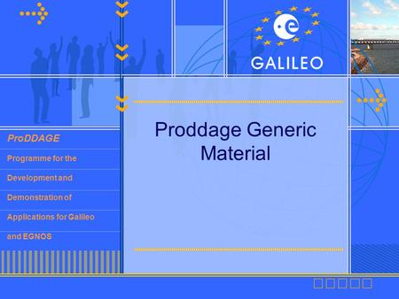 ProDDAGE Programme for the Development and Demonstration of Applications for Galileo and EGNOS Proddage Generic Material.
