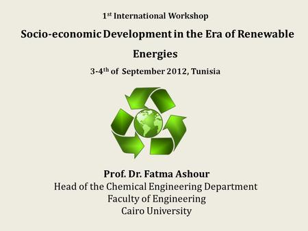 1 st International Workshop Socio-economic Development in the Era of Renewable Energies 3-4 th of September 2012, Tunisia Prof. Dr. Fatma Ashour Head of.