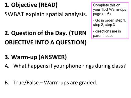 1. Objective (READ) SWBAT explain spatial analysis. 2. Question of the Day. (TURN OBJECTIVE INTO A QUESTION) 3. Warm-up (ANSWER) A.What happens if your.