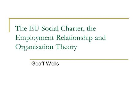 The EU Social Charter, the Employment Relationship and Organisation Theory Geoff Wells.