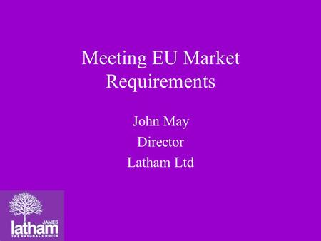 Meeting EU Market Requirements John May Director Latham Ltd.