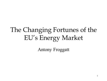 1 The Changing Fortunes of the EUs Energy Market Antony Froggatt.