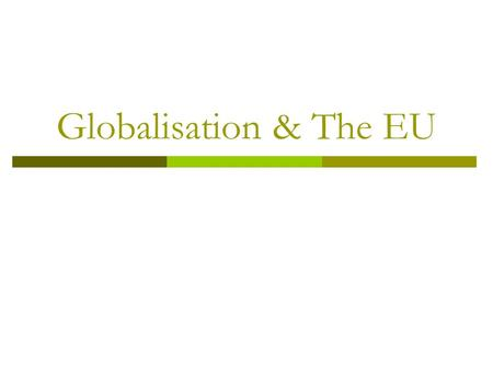 Globalisation & The EU. What is Globalisation? The increasing interconnectedness of the world economically, culturally and politically. The current phase.
