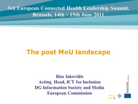 1 1 The post MoU landscape Ilias Iakovidis Acting Head, ICT for Inclusion DG Information Society and Media European Commission 3rd European Connected Health.
