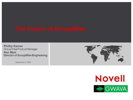 September 6, 2006 The Future of GroupWise Phillip Karren GroupWise Product Manager Ken Muir Director of GroupWise Engineering.