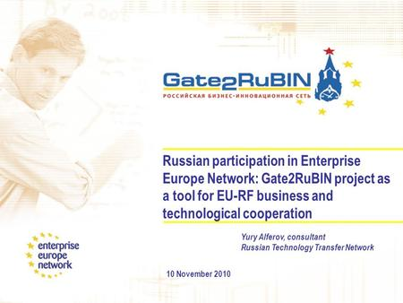 Russian participation in Enterprise Europe Network: Gate2RuBIN project as a tool for EU-RF business and technological cooperation 10 November 2010 Yury.