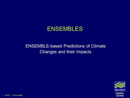 1 00/XXXX © Crown copyright Hadley Centre ENSEMBLES ENSEMBLE-based Predictions of Climate Changes and their Impacts.