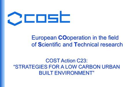 European COoperation in the field of Scientific and Technical research COST Action C23: STRATEGIES FOR A LOW CARBON URBAN BUILT ENVIRONMENT.